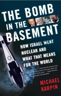 The Bomb in the Basement: How Israel Went Nuclear and What That Means for the World by Michael Karpin