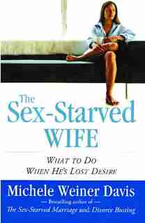 The Sex-Starved Wife: What to Do When He's Lost Desire by Michele Weiner Davis