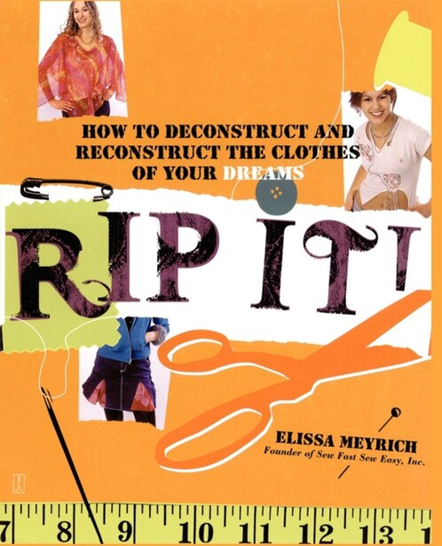 Rip It!: How to Deconstruct and Reconstruct the Clothes of Your Dreams by Elissa Meyrich