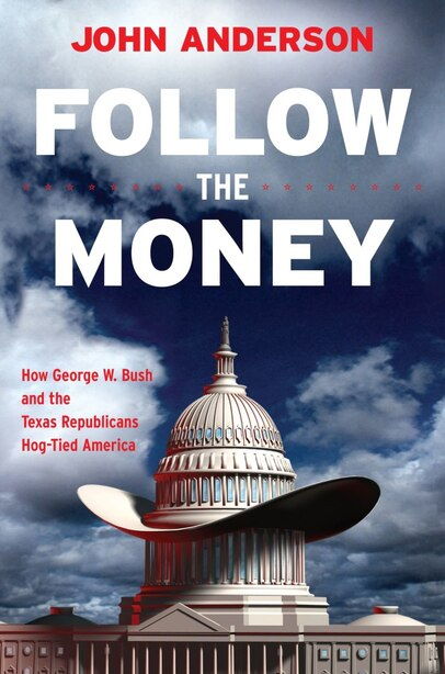 Follow The Money: How George W. Bush And The Texas Republicans Hog-tied America by John Anderson