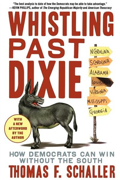 Whistling Past Dixie: How Democrats Can Win Without The South by Thomas F. Schaller