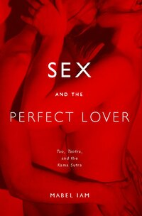 Sex and the Perfect Lover: Tao, Tantra, and the Kama Sutra