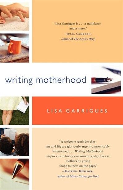 Writing Motherhood: Tapping Into Your Creativity as a Mother and a Writer by Lisa Garrigues