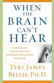 When the Brain Can't Hear: Unraveling the Mystery of Auditory Processing Disorder by Teri James Bellis