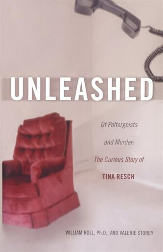 Unleashed: Of Poltergeists and Murder: The Curious Story of Tina Resch by William Roll