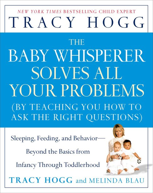 The Baby Whisperer Solves All Your Problems: Sleeping, Feeding, and Behavior--Beyond the Basics from Infancy Through Toddlerhood by Tracy Hogg
