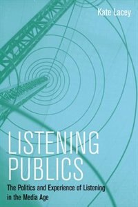 Book Listening Publics: The Politics and Experience of Listening in the Media Age by Kate Lacey