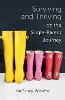 Surviving And Thriving On The Single-parent Journey: A Step-by-step Approach