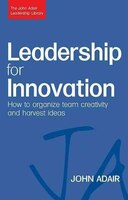 Leadership For Innovation: How To Organize Team Creativity And Harvest Ideas