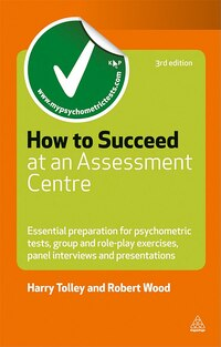 How to Succeed at an Assessment Centre: Essential Preparation For Psychometric Tests, Group And…