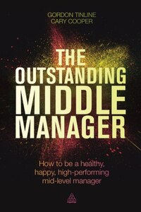 The Outstanding Middle Manager: How To Be A Healthy, Happy, High-performing Mid-level Manager
