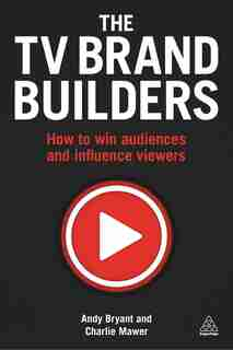 The Tv Brand Builders: How To Win Audiences And Influence Viewers de Andy Bryant