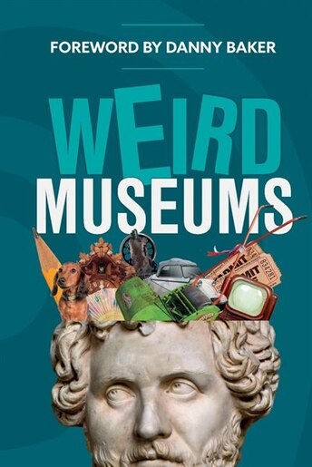 Weird Museums: Britain's Strangest Collections Of Artefacts by Aa Publishing