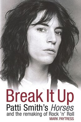 Book Break It Up: Patti Smith's Horses And The Remaking Of Rock 'n' Roll by Mark Paytress