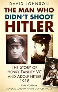 The Man Who Didn't Shoot Hitler: The Story Of Henry Tandey Vc And Adolf Hitler, 1918