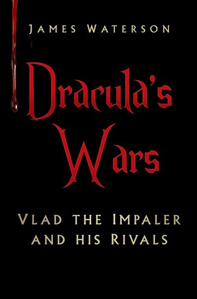 Dracula's Wars: Vlad The Impaler And His Rivals by James Waterson