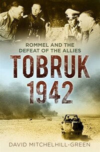 Tobruk 1942: Rommel And The Defeat Of The Allies