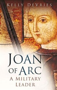 Book Joan of Arc: A Military Leader by Kelly DeVries