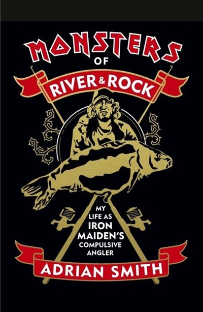 Monsters Of River And Rock: My Life As Iron Maiden's Compulsive Angler by Adrian Smith