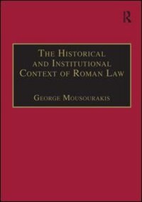The Historical And Institutional Context Of Roman Law by George Mousourakis
