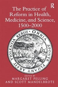 The Practice Of Reform In Health, Medicine, And Science, 1500¿2000: Essays For Charles Webster