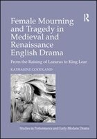 Female Mourning And Tragedy In Medieval And Renaissance English Drama: From The Raising Of Lazarus…