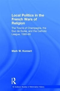 Local Politics In The French Wars Of Religion: The Towns Of Champagne, The Duc De Guise, And The…
