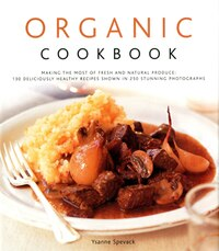 Organic Cookbook: Making the Most of Fresh and Seasonal Produce; 150 Deliciously Healthy Recipes…