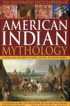 The Illustrated Encyclopedia of American Indian Mythology: Legends, Gods and Spirits of North…