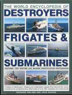 The World Encyclopedia of Submarines, Destroyers & Frigates: Features 1300 wartime and modern identification photographs: a history of destroyers, frigates and by Bernard Ireland
