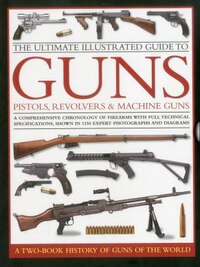The Ultimate Illustrated Guide to Guns, Pistols, Revolvers and Machine Guns: A comprehensive…