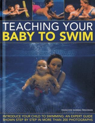 Teaching Your Baby To Swim: Introduce Your Child To Swimming: An Expert Guide Shown Step By Step In More Than 200 Photographs by Francoise Barbira Freedman
