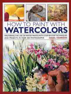 How To Paint With Watercolours: Mastering The Use Of Water Paints With Step-by-step Techniques And Projects, In Over 200 Photograph de Hazel Harrison