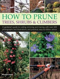 How To Prune Trees, Shrubs & Climbers: A Gardener's Guide To Cutting, Trimming And Training, With…