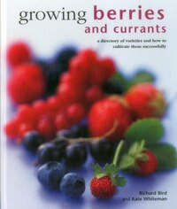 Growing Berries And Currants: A Directory Of Varieties And How To Cultivate Them Successfully