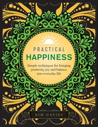 Practical Happiness: Simple Techniques For Bringing Positivity, Joy And Balance Into Everyday Life by Kim Davies