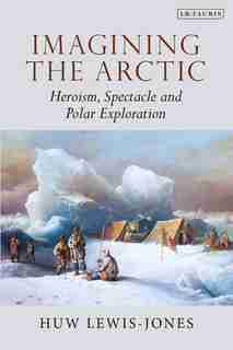Imagining The Arctic: Heroism, Spectacle And Polar Exploration by Huw Lewis-jones
