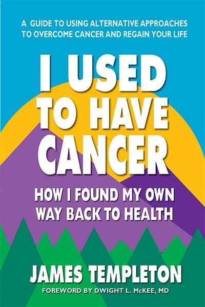 I Used To Have Cancer: How I Found My Own Way Back To Health by James Templeton