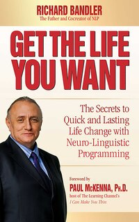 Get the Life You Want: The Secrets to Quick and Lasting Life Change with Neuro-Linguistic…