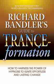 Richard Bandler's Guide to Trance-formation: How to Harness the Power of Hypnosis to Ignite Effortless and Lasting Change by Richard Bandler