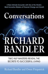 Conversations with Richard Bandler: Two NLP Masters Reveal the Secrets to Successful Living