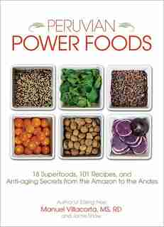 Peruvian Power Foods: 18 Superfoods, 101 Recipes, and Anti-aging Secrets from the Amazon to the Andes by Jamie Shaw