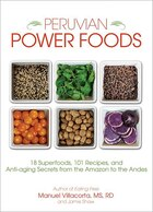 Peruvian Power Foods: 18 Superfoods, 101 Recipes, and Anti-aging Secrets from the Amazon to the…