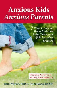 Anxious Kids, Anxious Parents: 7 Ways to Stop the Worry Cycle and Raise Courageous and Independent…