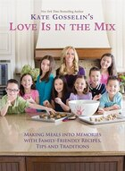 Kate Gosselin's Love Is in the Mix: Making Meals into Memories with Family-Friendly Recipes, Tips…