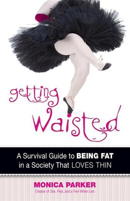 Book Getting Waisted: A Survival Guide to Being Fat in a Society That Loves Thin by Monica Parker