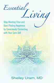 Essential Living: A Guide To Having Happiness And Peace By Reclaiming Your Essential Self by Shelley Uram