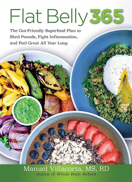 Flat Belly 365: The Gut-friendly Superfood Plan To Shed Pounds, Fight Inflammation, And Feel Great All Year Long by Manuel Villacorta