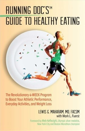 The Running Doc's Guide To Healthy Eating: The 4-week Fueling Plates Program To Boost Your Athletic Performance, Everyday Activities, And Weig by Lewis G. Maharam
