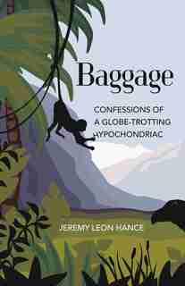 Baggage: Confessions Of A Globe-trotting Hypochondriac by Jeremy Hance